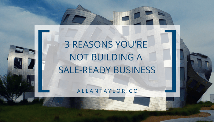 3 Reasons You're Not Building A Sale-Ready Business