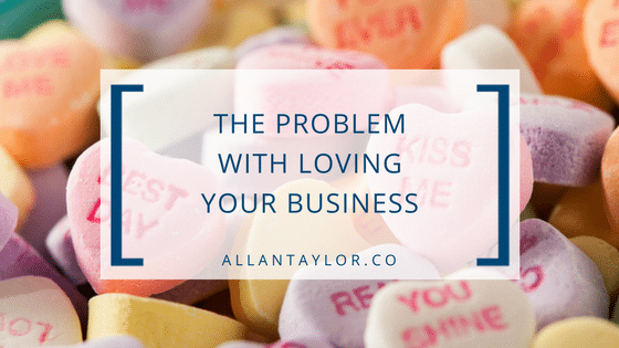 The Problem With Loving Your Business